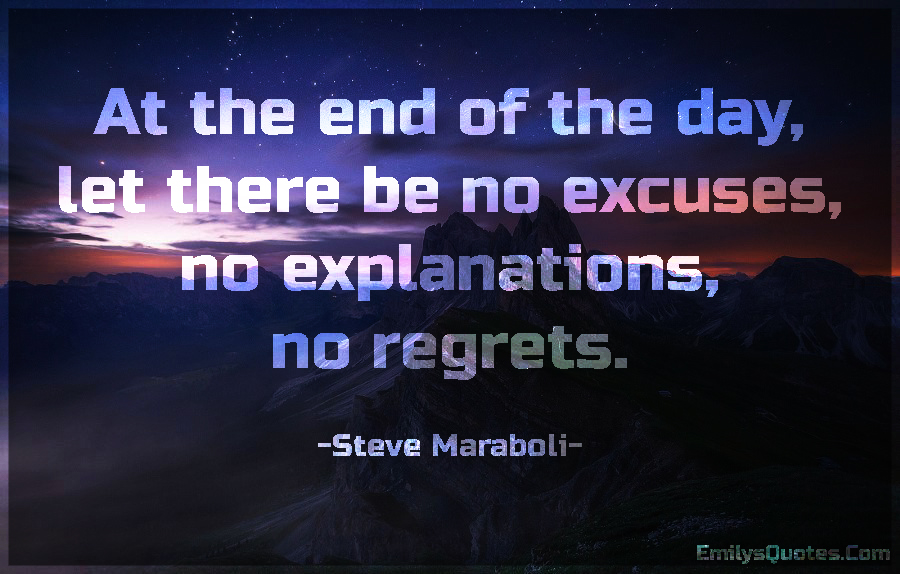 At the end of the day, let there be no excuses, no explanations, no regrets.