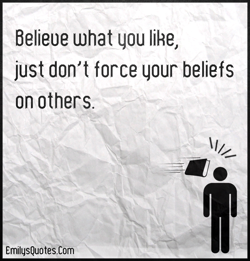 Believe what you like, just don't force your beliefs on others.