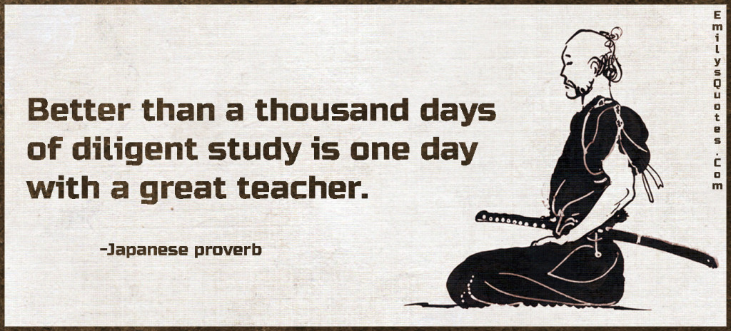 Better than a thousand days of diligent study is one day with a great teacher.