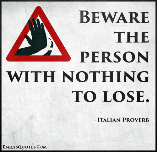 Beware the person with nothing to lose.