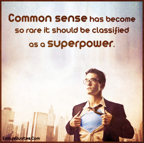 Common sense has become so rare it should be classified as a superpower.