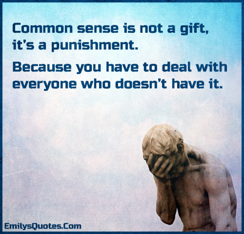 Common sense is not a gift, it's a punishment. Because you have to deal with everyone who doesn't have it.