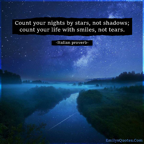 Count your nights by stars, not shadows; count your life with smiles, not tears.