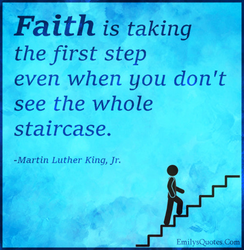 Faith is taking the first step even when you don't see the whole staircase.