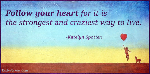 Follow your heart for it is the strongest and craziest way to live.