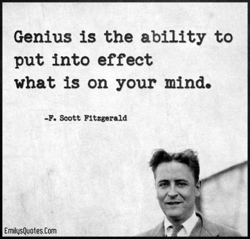 Genius is the ability to put into effect what is on your mind.