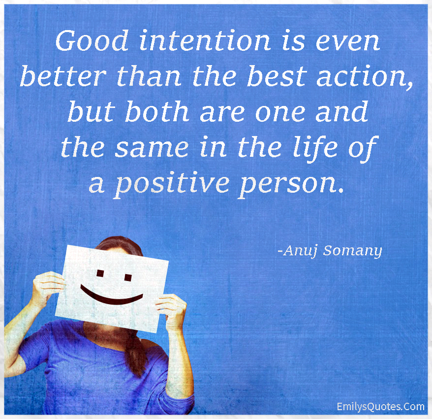 Good intention is even better than the best action, but both are one and the same in the life of a positive person.
