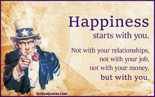 Happiness starts with you. Not with your relationships, not with your job, not with your money, but with you.