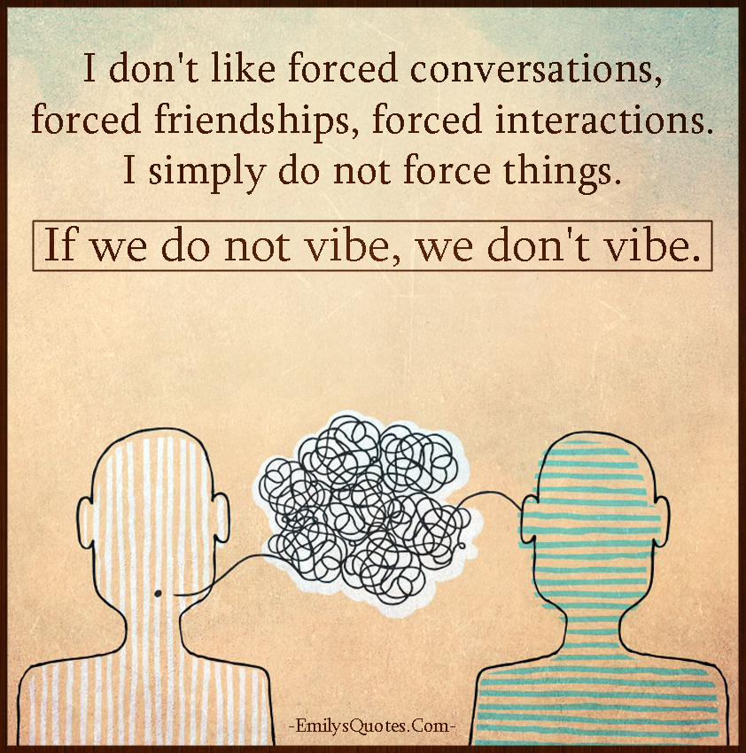 I don't like forced conversations, forced friendships, forced interactions. I simply do not force things. If we do not vibe, we don't vibe.