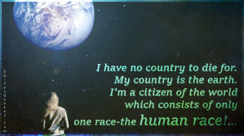 I have no country to die for.My country is the earth.I'm a citizen of the world which consists of only one race-the human race!...