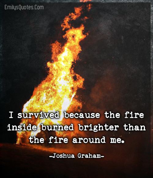 I survived because the fire inside burned brighter than the fire around me.