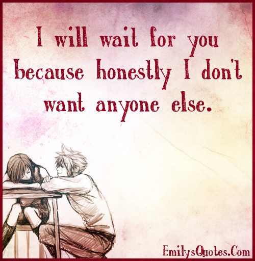 I will wait for youbecause honestly I don't want anyone else.