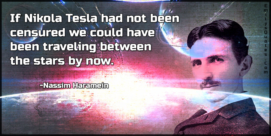 If Nikola Tesla had not been censured we could have been traveling between the stars by now.