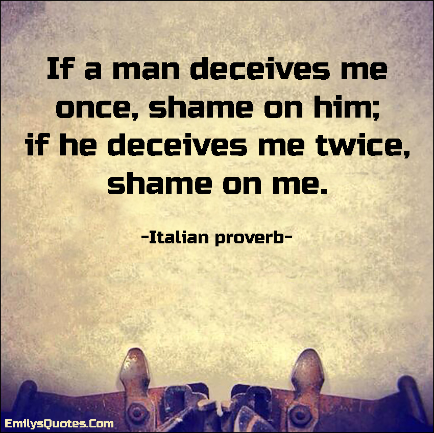 If a man deceives me once, shame on him; if he deceives me twice, shame on me.