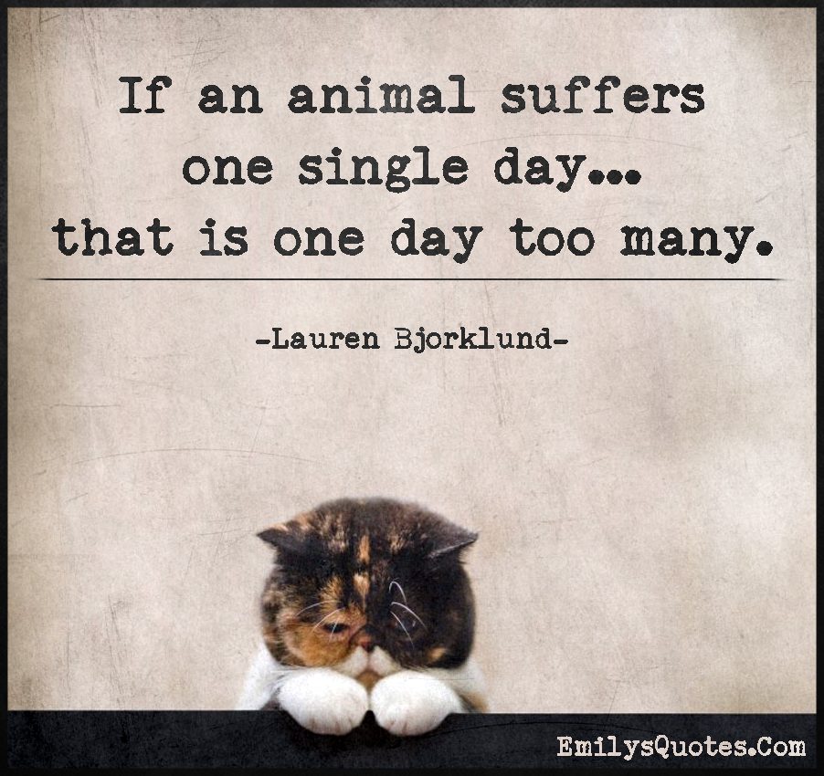 If an animal suffers one single day... that is one day too many.