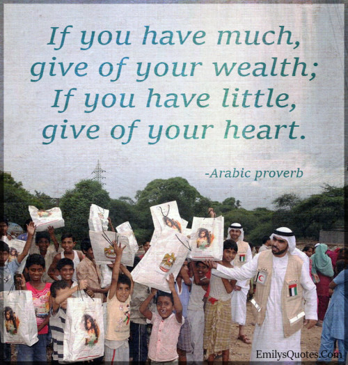 If you have much, give of your wealth; If you have little, give of your heart.