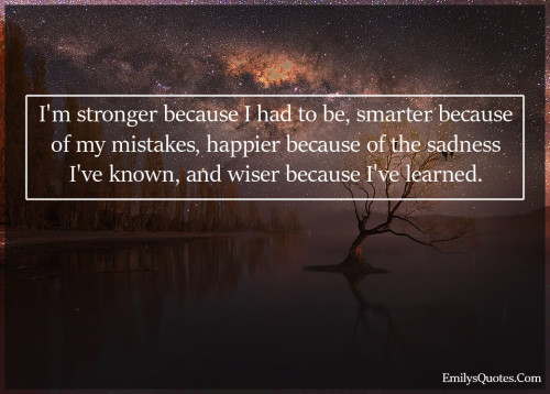 I'm stronger because I had to be, smarter because of my mistakes, happier because of the sadness I've known, and wiser because I've learned.