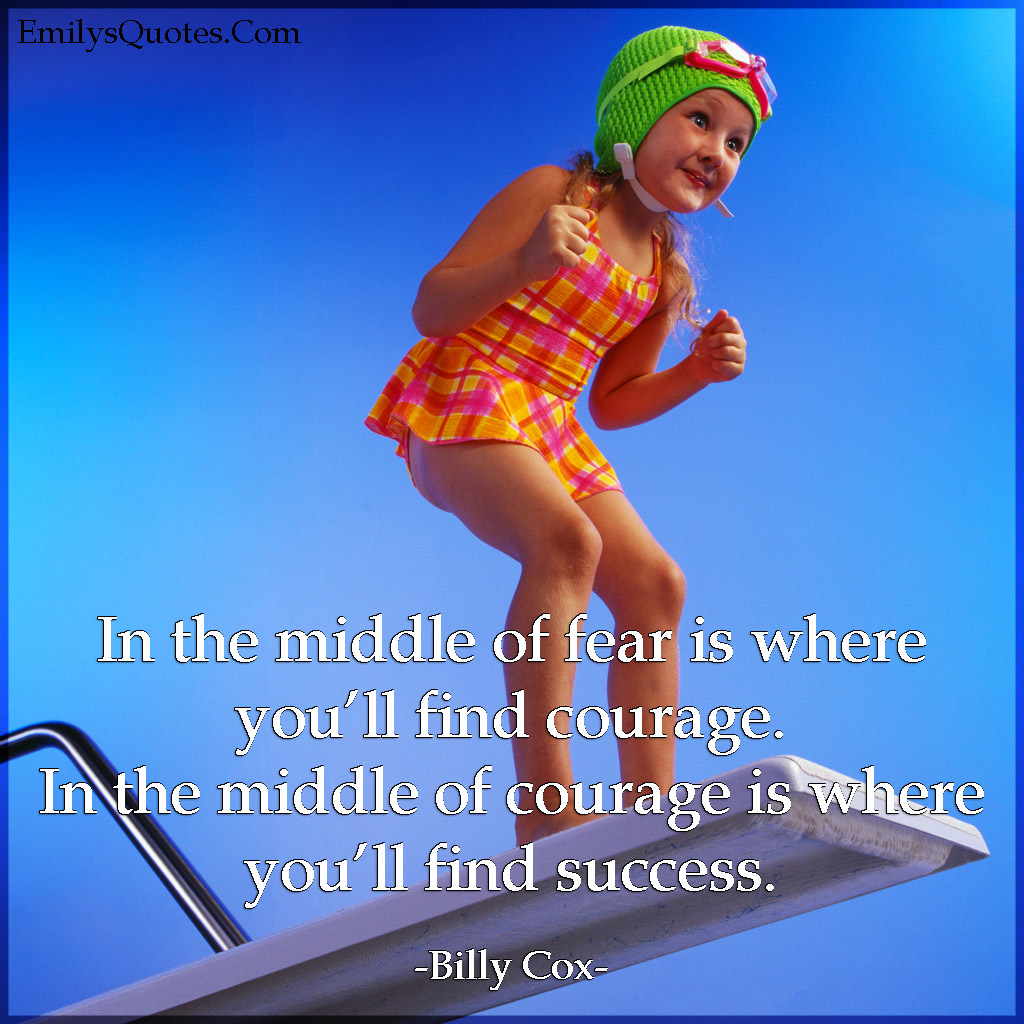 In the middle of fear is where you'll find courage. In the middle of courage is where you'll find success.