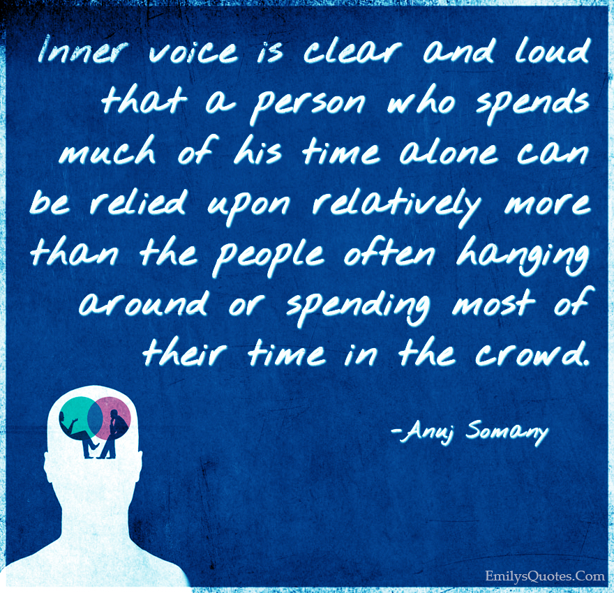 Inner voice is clear and loud that a person who spends much of his time alone