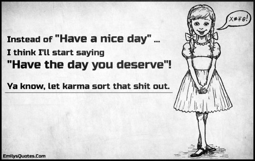 Instead of Have a nice day ... I think I'll start saying