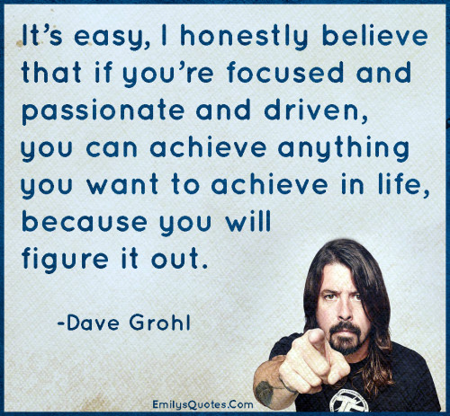 It's easy, I honestly believe that if you're focused and passionate and driven