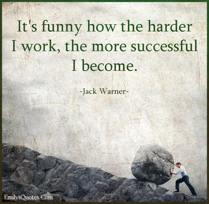 It's funny how the harder I work, the more successful I become.