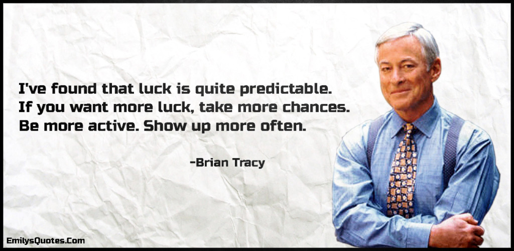 I've found that luck is quite predictable. If you want more luck, take more chances. Be more active. Show up more often.