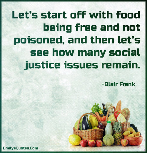 Let's start off with food being free and not poisoned, and then let's see how many social justice issues remain.
