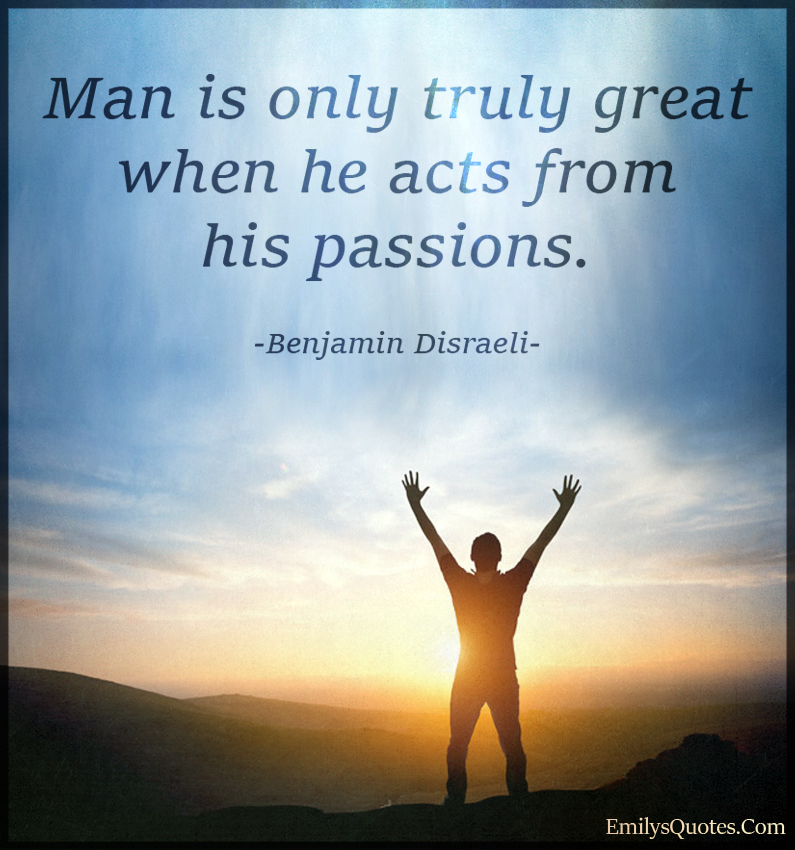 Man is only truly great when he acts from his passions.