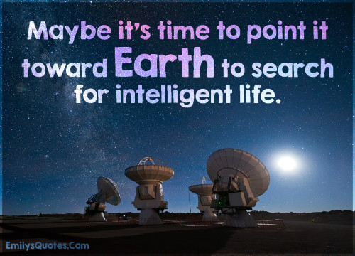 Maybe it's time to point it toward Earth to search for intelligent life.