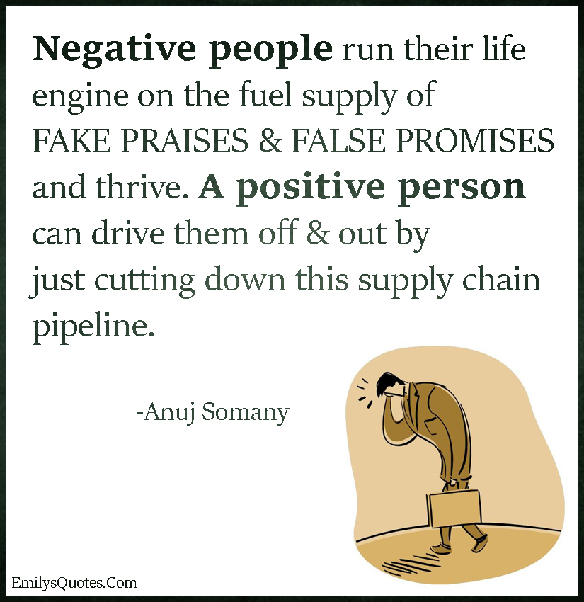 Negative people run their life engine on the fuel supply of FAKE PRAISES