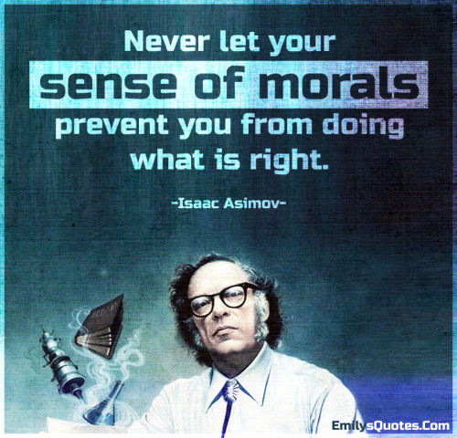 Never let your sense of morals prevent you from doing what is right.
