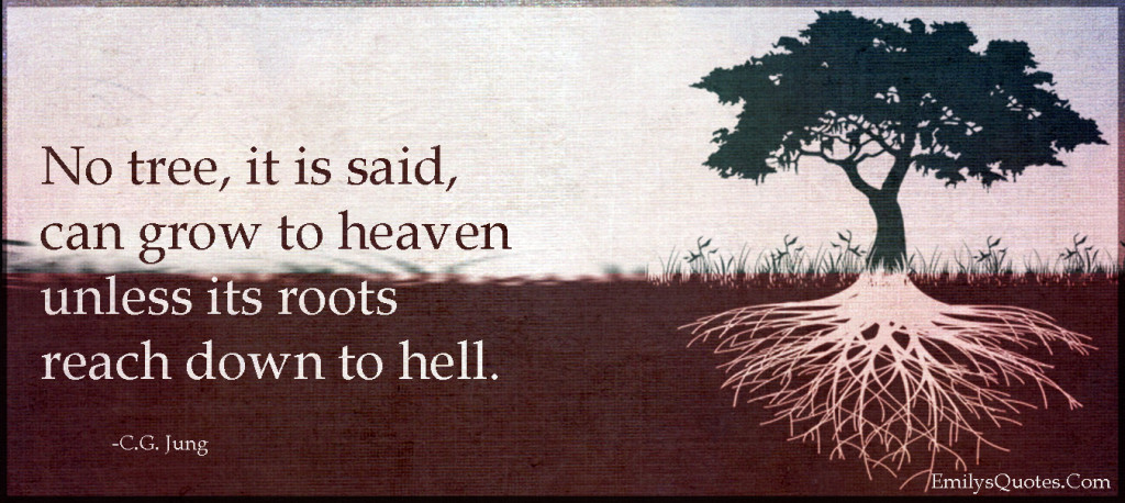 No tree, it is said, can grow to heaven unless its roots reach down to hell.