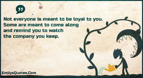 Not everyone is meant to be loyal to you. Some are meant to come along and remind you to watch the company you keep.