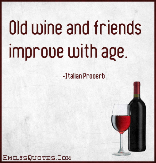 Old wine and friends improve with age.