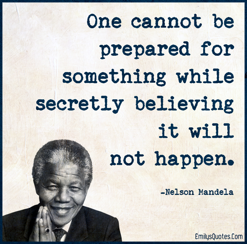 One cannot be prepared for something while secretly believing it will not happen.