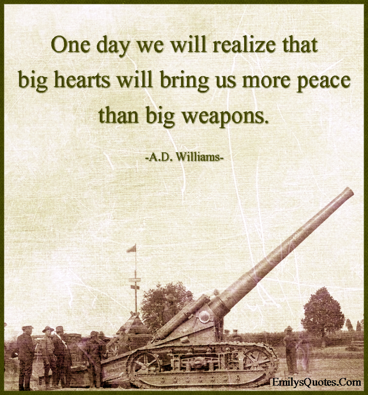 One day we will realize that big hearts will bring us more peace than big weapons.