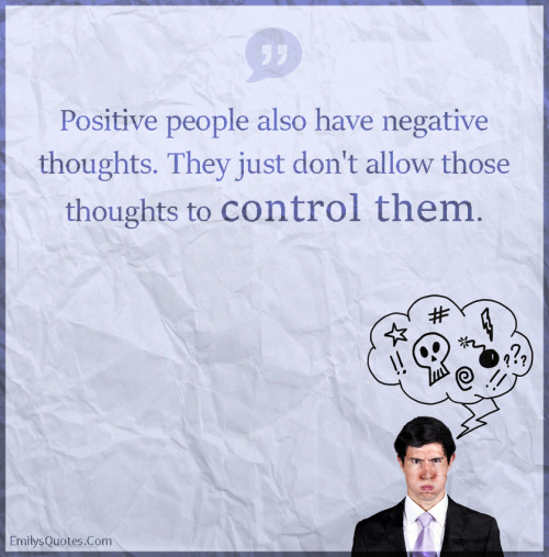 Positive people also have negative thoughts. They just don't allow those thoughts to control them.