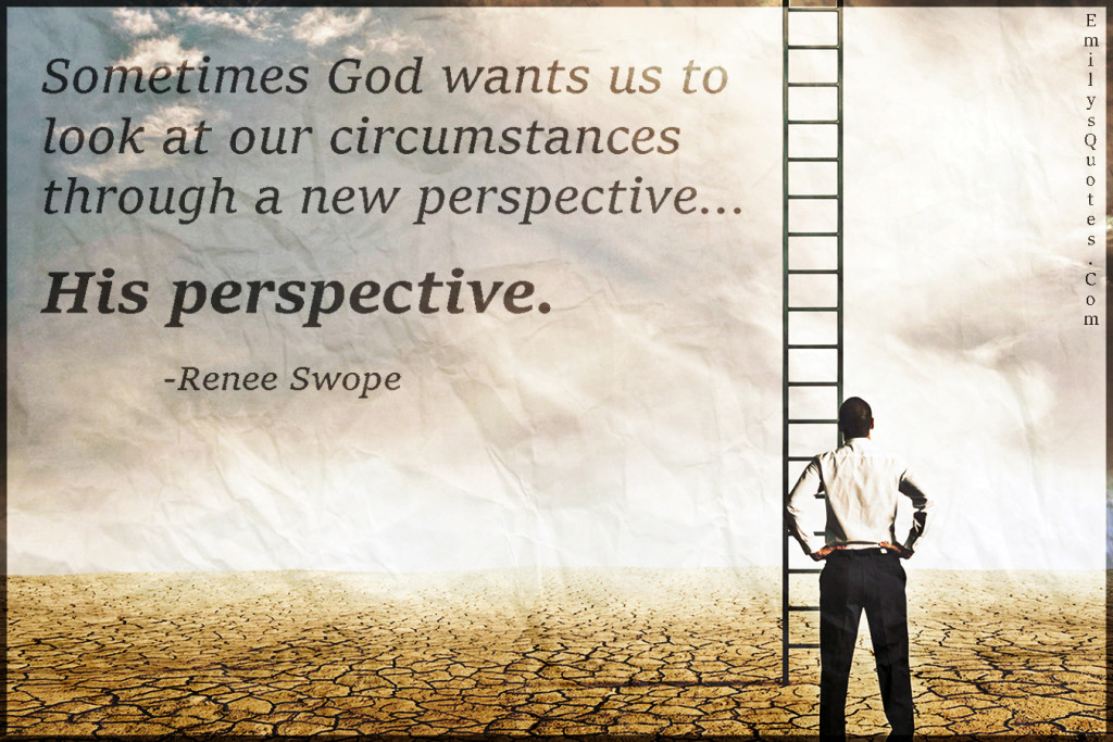 Sometimes God wants us to look at our circumstances through a new perspective… His perspective.