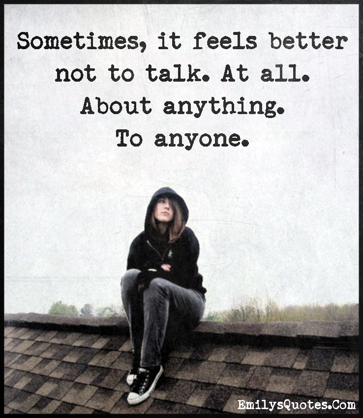 Sometimes, it feels better not to talk. At all. About anything. To anyone.