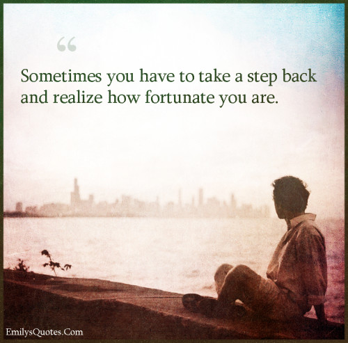 Sometimes you have to take a step back and realize how fortunate you are.