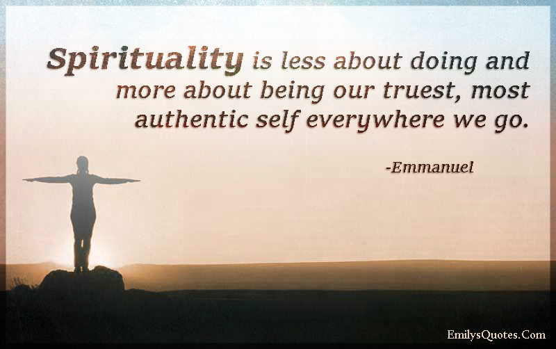 Spirituality is less about doing and more about being our truest, most authentic self everywhere we go.