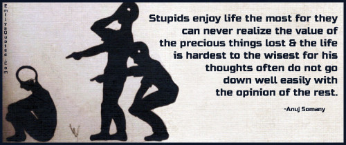 Stupids enjoy life the most for they can never realize the value of the precious things lost