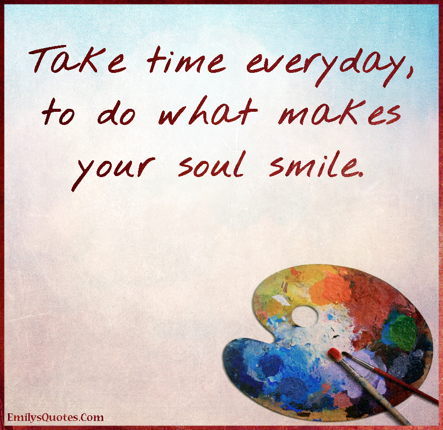 Take time everyday, to do what makes your soul smile.