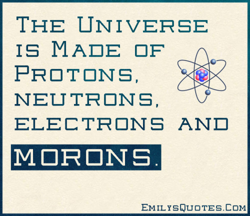 The Universe is Made of Protons, neutrons, electrons and morons.