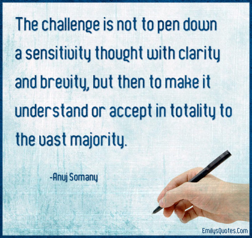 The challenge is not to pen down a sensitivity thought with clarity and brevity, but then to make it understand or accept in totality to the vast majority.