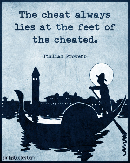 The cheat always lies at the feet of the cheated.