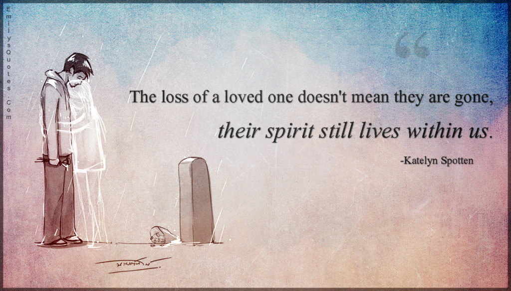 The loss of a loved one doesn't mean they are gone, their spirit still lives within us.