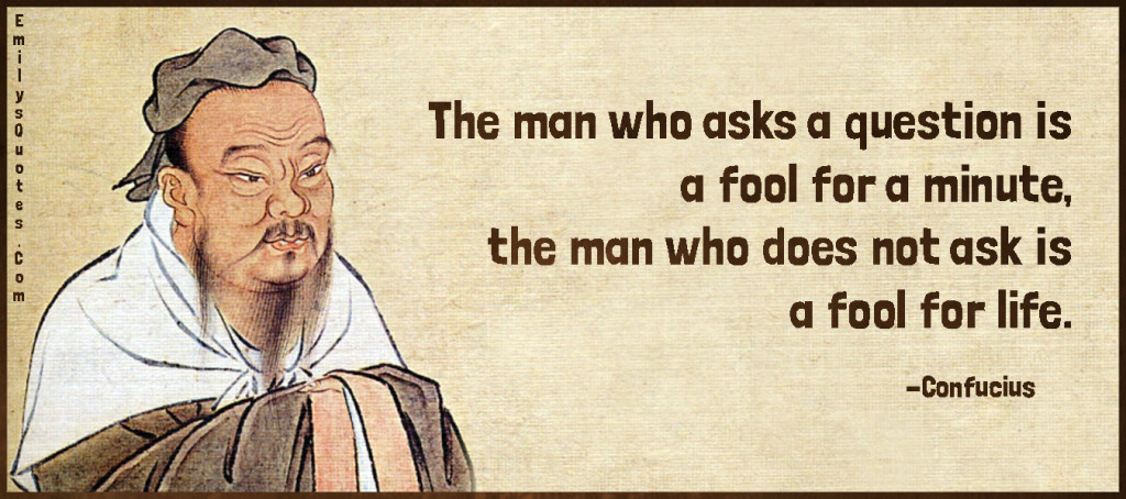 The man who asks a question is a fool for a minute, the man who does not ask is a fool for life.