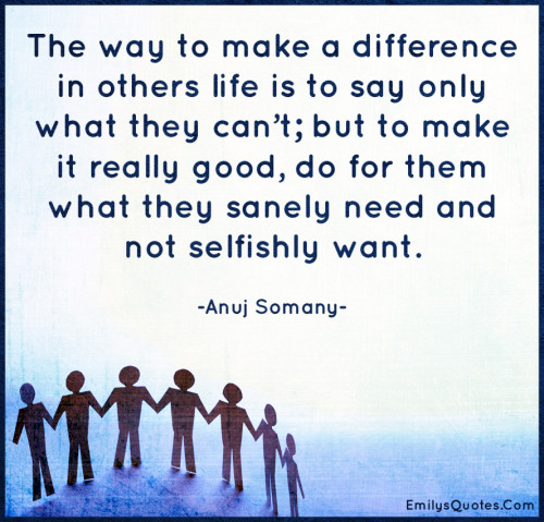 The way to make a difference in others life is to say only what they can't; but to make it